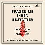 Fragen Sie Ihren Bestatter: Lektionen aus dem Krematorium   Caitlin Doughty