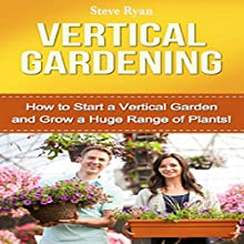 Vertical Gardening: How to Start a Vertical Garden and Grow a Huge Range of Plants! Audiobook by Steve Ryan Narrated by Kent Bates