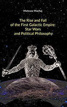 The Rise and Fall of the First Galactic Empire: Star Wars and Political Philosophy by [Machaj, Mateusz]