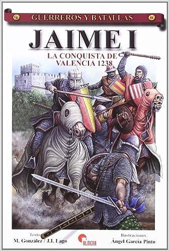 Jaime I - la conquista de Valencia 1238 Guerreros Y Batallas: Amazon.es: Gonzalez, M., Lago, J.I.: Libros