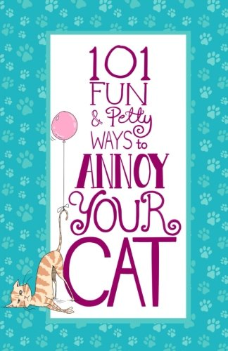 101 Fun & Petty Ways to Annoy Your Cat