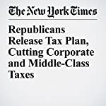 Republicans Release Tax Plan, Cutting Corporate and Middle-Class Taxes | Jim Tankersley,Alan Rappeport