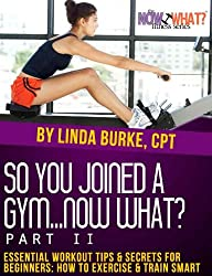 So You Joined a Gym...Now What? Part II Essential Workout Tips and Secrets for Beginners (The Now What? Fitness Series Book 7)