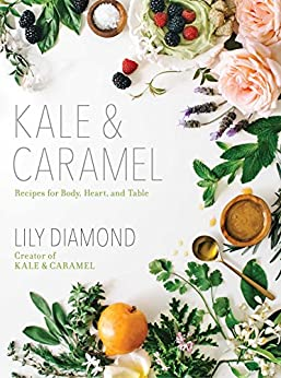 Kale & Caramel: Recipes for Body, Heart, and Table by [Diamond, Lily]
