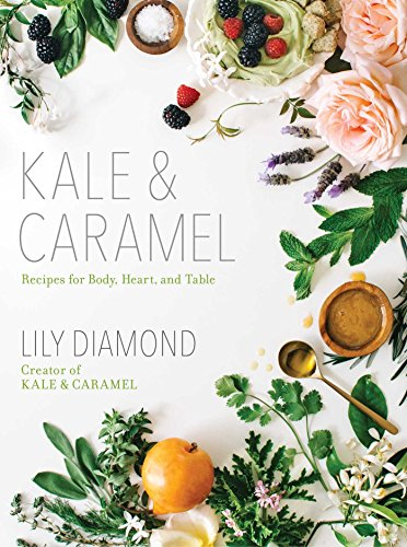 Kale & Caramel: Recipes for Body, Heart, and Table, by Lily Diamond