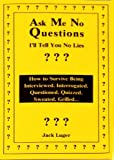 img - for Ask Me No Questions, I'll Tell You No Lies: How to Survive Being Interviewed, Interrogated, Questioned, Quizzed, Sweated, Grilled... book / textbook / text book