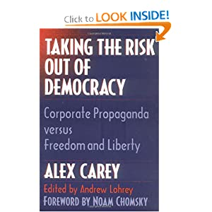 Taking the Risk Out of Democracy: Corporate Propaganda versus Freedom and Liberty (History of Communication) Alex Carey