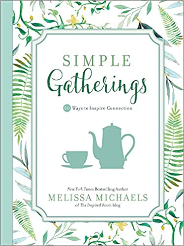 Simple gatherings 50 ways to inspire connection inspired ideas melissa michaels 9780736963138 amazon com books