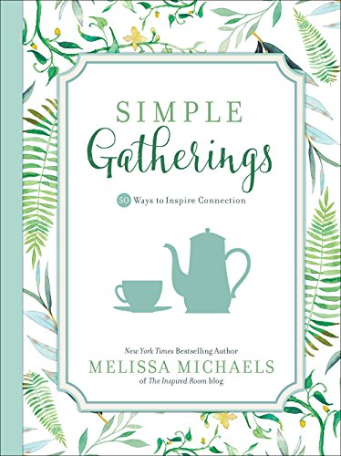 Simple Gatherings: 50 Ways to Inspire Connection (Inspired Ideas) by Melissa Michaels