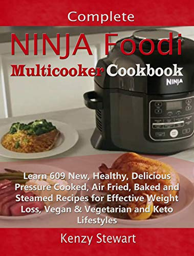 Complete Ninja Foodi Multicooker Cookbook: Learn 609 New, Healthy, Delicious Pressure Cooked, Air Fried, Baked and Steamed Recipes for Effective Weight Loss, Vegan & Vegetarian and Keto Lifestyles by Kenzy Stewart