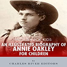 History for Kids: An Illustrated Biography of Annie Oakley Audiobook by Charles River Editors Narrated by Tracey Norman