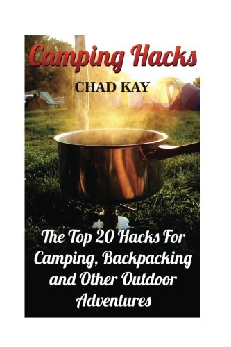 Camping Hacks: The Top 20 Hacks For Camping, Backpacking and Other Outdoor...