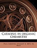 Catalysis in Organic Chemistry, Paul Sabatier and E. Emmet B. 1872. tr Reid, 1178326845