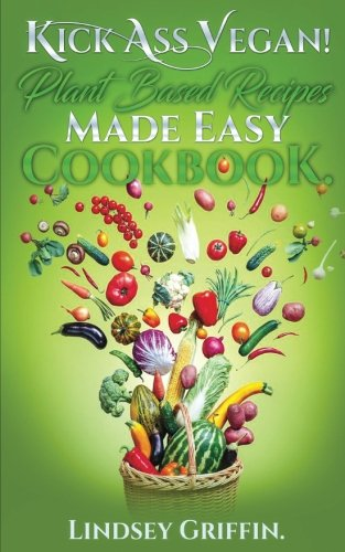 Kick Ass Vegan!  Plant Based Recipes Made Easy Cookbook: Healthy Everyday Vegan Recipes (Plant Based Diet, Vegan Food, Easy Vegan) by Lindsey Griffin