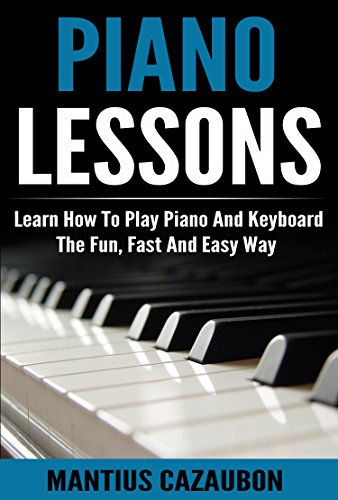 (Piano Lessons: Learn How To Play Piano And Keyboard The Fun, Fast And Easy Way)