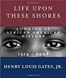 img - for Life Upon These Shores: Looking at African American History, 1513-2008 Reprint edition by Gates Jr., Henry Louis (2013) Paperback book / textbook / text book