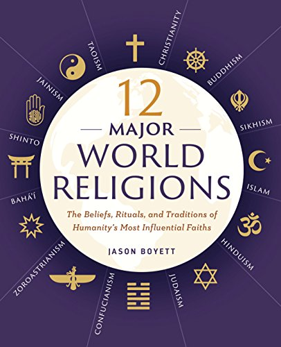 12 Major World Religions: The Beliefs, Rituals, and Traditions of Humanity's Most Influential Faiths