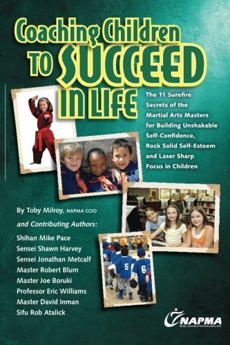 Coaching Children to Make it in Life: The 11 Surefire Secrets of the Martial Arts Masters for Building Unshakable Self-Confidence, Rock Blank Self-Esteem and Laser Sharp Focus in Children