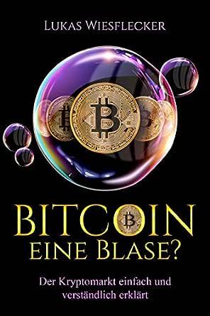 Bitcoin - eine Blase: Der Kryptomarkt einfach und verständlich erklärt. Perfekt für Anfänger mit den Themen Mining, Bitcoin Geschichte, Trading, ...