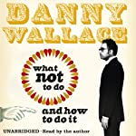 What Not to Do (And How to Do It) | Danny Wallace