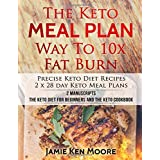 The Keto Meal Plan Way To 10x Fat Burn: 2 manuscripts - The Keto Diet for Beginners and The Keto Cookbook: Precise Keto Diet Recipes | 2 x 28 day Keto Meal Plans