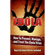 EBOLA: How To Prevent, Manage, and Treat The Ebola Virus (Real-Life Ebola Extinction Stories Included)