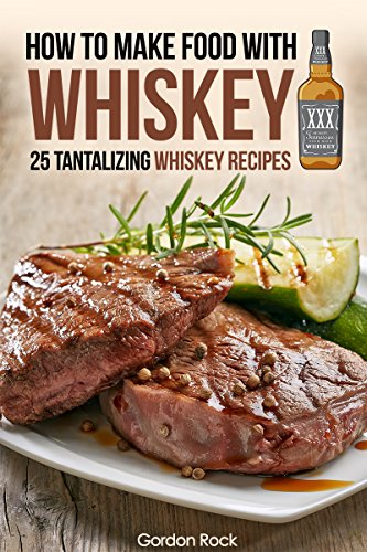 How to make food with Whiskey: 25 Tantalizing Whiskey Recipes by Gordon Rock