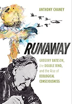 Runaway: Gregory Bateson, the Double Bind, and the Rise of Ecological Consciousness by [Chaney, Anthony]