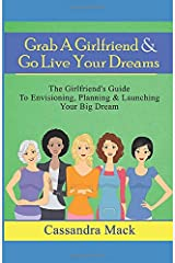 Grab A Girlfriend & Go Live Your Dreams: The Girlfriend's Guide To Envisioning, Planning and Launching Your Dream Paperback