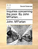 Inquiries Concerning the Poor by John M'Farlan, John M'Farlan, 1140866583