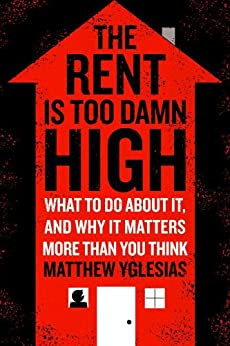 The Rent Is Too Damn High: What To Do About It, And Why It Matters More Than You Think by [Yglesias, Matthew]