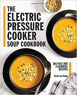 The Electric Pressure Cooker Soup Cookbook 100 Fast And Flavorful Recipes Amazon De Young Karen Lee Muir Darren Fremdsprachige Bucher