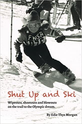 Shut Up and Ski: Wipeouts, shootouts and blowouts on the trail to the Olympic dream by Edie Thys Morgan (2012-11-25)