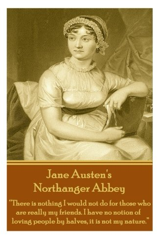 "Read Online Jane Austen's Northanger Abbey: ""There is nothing I would not do for those who are really my friends. I have no notion of loving people by halves, it is not my nature.""  pdf"