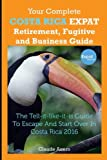 Your Complete Costa Rica Expat Retirement Fugitive and Business Guide: The tell-it-like-it-is guide to escape and start over in Costa Rica