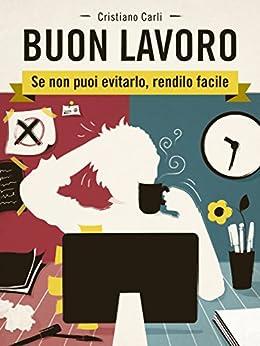 BUON LAVORO - Se non puoi evitarlo, rendilo facile (Italian Edition