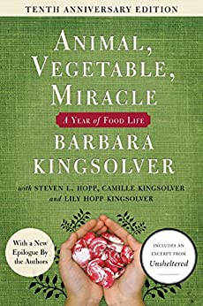 Animal, Vegetable, Miracle - 10th anniversary edition: A Year of Food Life by [Kingsolver, Barbara, Kingsolver, Camille, Hopp, Steven L., Kingsolver, Lily Hopp]