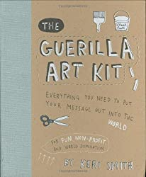 The Guerilla Art Kit: Everything You Need to Put Your Message out into the World by Keri Smith (Aug 1 2007)