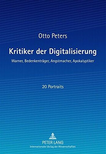 Kritiker der Digitalisierung: Warner, Bedenkenträger, Angstmacher, Apokalyptiker Taschenbuch – 12. Oktober 2012 Otto Peters Bedenkenträger Peter Lang GmbH 3631625073