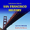 Little Known Tales in San Francisco History Audiobook by Alton Pryor Narrated by Neil Reeves