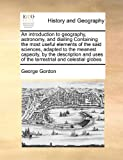 An Introduction to Geography, Astronomy, and Dialling Containing the Most Useful Elements of the Said Sciences, Adapted to the Meanest Capacity, by Th, George Gordon, 1171406053