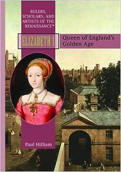 Elizabeth I: Queen of Englands Golden Age (Rulers, Scholars, and Artists of Renaissance Europe)