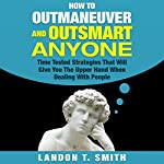 How to Outmaneuver and Outsmart Anyone: Time Tested Strategies That Will Give You the Upper Hand When Dealing with People | Landon T. Smith