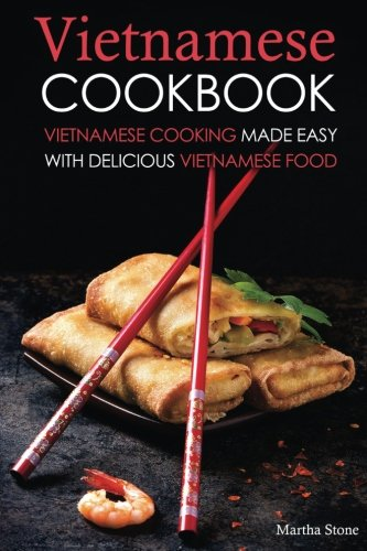 Vietnamese Cookbook: Vietnamese Cooking Made Easy with Delicious Vietnamese Food