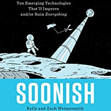 Soonish: Ten Emerging Technologies That'll Improve and/or Ruin Everything Audiobook by Kelly Weinersmith, Zach Weinersmith Narrated by Kelly Weinersmith, Zach Weinersmith