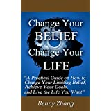 Change Your Belief Change Your Life: A Practical Guide on How to Change Your Limiting Belief, Achieve Your Goals, and Live the Life You Want