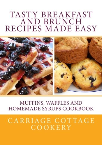 Tasty Breakfast and Brunch Recipes Made Easy: Muffins, Waffles and Homemade Syrups Cookbook by Katherine Hupp
