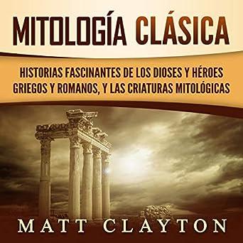 Mitología Clásica [Classical Mythology]: Historias Fascinantes de los Dioses y Héroes Griegos y Romanos, y las Criaturas Mitológicas