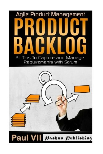 Agile Product Management: Product Backlog: 21 Tips To Capture and Manage Requirements with Scrum (scrum, scrum master, agile development, agile software development)