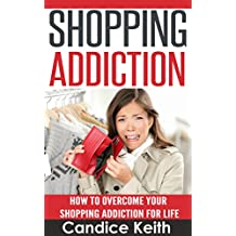 Shopping Addiction (Shopping Addiction Recovery, Compulsive Buying, Compulsive Spending): How to Overcome Your Shopping Addiction for Life (Shopping Addiction, Compulsive Buying)